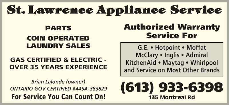 St Lawrence Appliance Service (613-933-6398) - Display Ad - Service For G.E. • Hotpoint • Moffat McClary • Inglis • Admiral KitchenAid • Maytag • Whirlpool and Service on Most Other Brands Brian Lalonde (owner) ONTARIO GOV CERTIFIED #445A-383829 For Service You Can Count On! 135 Montreal Rd (613) 933-6398 GAS CERTIFIED & ELECTRIC - OVER 35 YEARS EXPERIENCE Authorized Warranty PARTS COIN OPERATED LAUNDRY SALES