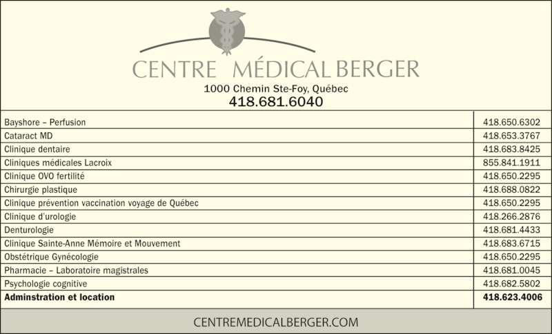 Centre Médical Berger (418-681-6040) - Annonce illustrée======= - BERGERCENTRE   MÉDICAL 418.681.6040 1000 Chemin Ste-Foy, Québec CENTREMEDICALBERGER.COM Bayshore – Perfusion            418.650.6302 Cataract MD            418.653.3767 Clinique dentaire            418.683.8425 Cliniques médicales Lacroix            855.841.1911 Clinique OVO fertilité            418.650.2295 Chirurgie plastique            418.688.0822 Clinique prévention vaccination voyage de Québec            418.650.2295 Clinique d'urologie            418.266.2876 Denturologie            418.681.4433 Clinique Sainte-Anne Mémoire et Mouvement            418.683.6715 Obstétrique Gynécologie            418.650.2295 Pharmacie – Laboratoire magistrales            418.681.0045 Psychologie cognitive            418.682.5802 Adminstration et location             418.623.4006