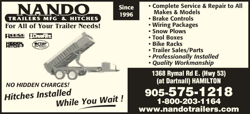 Nando Trailers Manufacturing And Hitches (905-575-1218) - Display Ad - 1996 For All of Your Trailer Needs! 1368 Rymal Rd E. (Hwy 53) (at Dartnall) HAMILTON 905-575-1218 1-800-203-1164 www.nandotrailers.com NO HIDDEN CHARGES! Hitches Installed   Whil e You Wait ! • Complete Service & Repair to All  Makes & Models • Brake Controls • Wiring Packages • Snow Plows  • Tool Boxes • Bike Racks  • Trailer Sales/Parts • Professionally Installed • Quality Workmanship Since