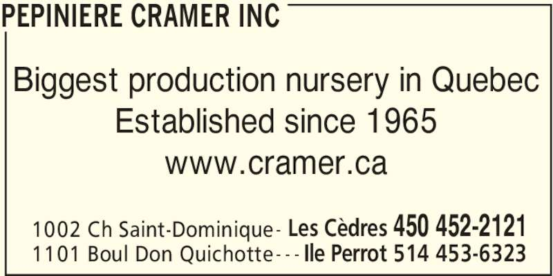 Cramer Nursery Inc (450-452-2121) - Display Ad - PEPINIERE CRAMER INC 1002 Ch Saint-Dominique Les Cèdres 450 452-2121 1101 Boul Don Quichotte Ile Perrot 514 453-6323- - - www.cramer.ca Biggest production nursery in Quebec Established since 1965