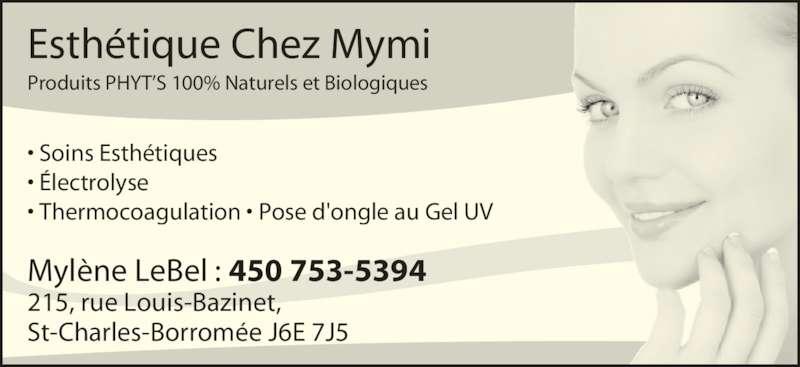 Esthétique Chez Mymi (450-753-5394) - Annonce illustrée======= - Esthétique Chez Mymi Produits PHYT'S 100% Naturels et Biologiques Mylène LeBel : 450 753-5394 215, rue Louis-Bazinet, St-Charles-Borromée J6E 7J5 • Soins Esthétiques • Électrolyse • Thermocoagulation • Pose d'ongle au Gel UV