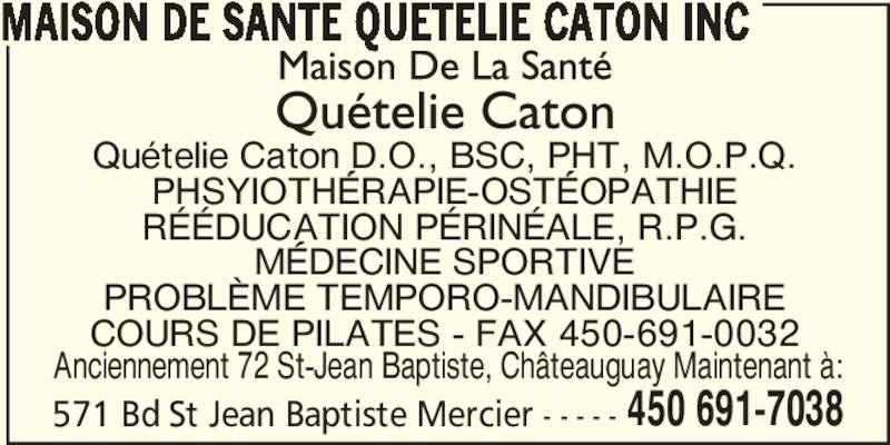 Maison de Santé Quételie Caton Inc (450-691-7038) - Annonce illustrée======= - 571 Bd St Jean Baptiste Mercier - - - - - 450 691-7038 MAISON DE SANTE QUETELIE CATON INC Quételie Caton D.O., BSC, PHT, M.O.P.Q. PHSYIOTHÉRAPIE-OSTÉOPATHIE RÉÉDUCATION PÉRINÉALE, R.P.G. MÉDECINE SPORTIVE PROBLÈME TEMPORO-MANDIBULAIRE COURS DE PILATES - FAX 450-691-0032 Anciennement 72 St-Jean Baptiste, Châteauguay Maintenant à: