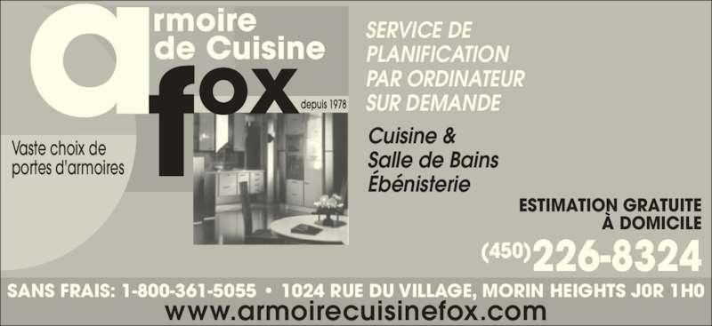 Armoire de Cuisine Fox (450-226-8324) - Annonce illustrée======= - Ébénisterie ESTIMATION GRATUITE À DOMICILE (450)226-8324 Vaste choix de portes d'armoires SERVICE DE PLANIFICATION PAR ORDINATEUR SUR DEMANDE www.armoirecuisinefox.com SANS FRAIS: 1-800-361-5055 • 1024 RUE DU VILLAGE, MORIN HEIGHTS J0R 1H0 Cuisine & Salle de Bains