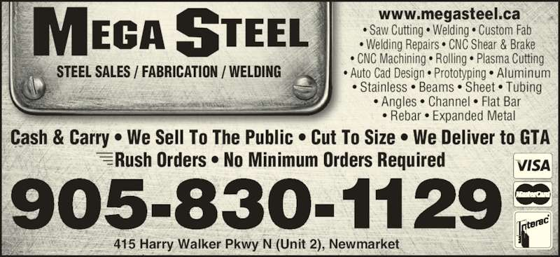 Mega Steel (905-830-1129) - Display Ad - STEEL SALES / FABRICATION / WELDING • Saw Cutting • Welding • Custom Fab • Welding Repairs • CNC Shear & Brake • CNC Machining • Rolling • Plasma Cutting • Auto Cad Design • Prototyping • Aluminum • Stainless • Beams • Sheet • Tubing • Angles • Channel • Flat Bar  • Rebar • Expanded Metal www.megasteel.ca 415 Harry Walker Pkwy N (Unit 2), Newmarket 905-830-1129 Cash & Carry • We Sell To The Public • Cut To Size • We Deliver to GTA Rush Orders • No Minimum Orders Required