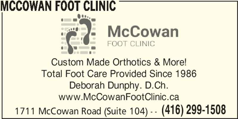 McCowan Foot Clinic (416-299-1508) - Display Ad - MCCOWAN FOOT CLINIC Custom Made Orthotics & More! Total Foot Care Provided Since 1986 Deborah Dunphy. D.Ch. www.McCowanFootClinic.ca 1711 McCowan Road (Suite 104) - - (416) 299-1508