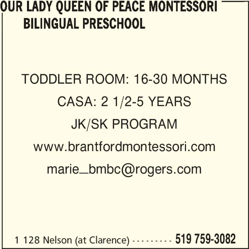 Our Lady Queen of Peace Montessori Bilingual Preschool (519-759-3082) - Display Ad - 1 128 Nelson (at Clarence) - - - - - - - - - 519 759-3082 TODDLER ROOM: 16-30 MONTHS CASA: 2 1/2-5 YEARS JK/SK PROGRAM www.brantfordmontessori.com OUR LADY QUEEN OF PEACE MONTESSORI                 BILINGUAL PRESCHOOL