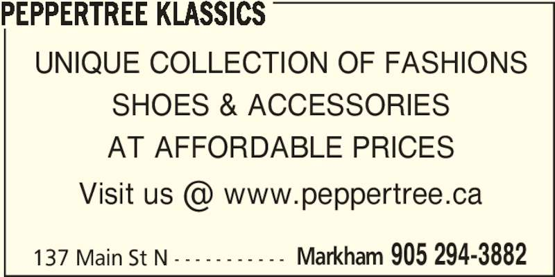 Peppertree Klassics (905-294-3882) - Display Ad - PEPPERTREE KLASSICS 137 Main St N - - - - - - - - - - - Markham 905 294-3882 UNIQUE COLLECTION OF FASHIONS SHOES & ACCESSORIES AT AFFORDABLE PRICES PEPPERTREE KLASSICS 137 Main St N - - - - - - - - - - - Markham 905 294-3882 UNIQUE COLLECTION OF FASHIONS SHOES & ACCESSORIES AT AFFORDABLE PRICES
