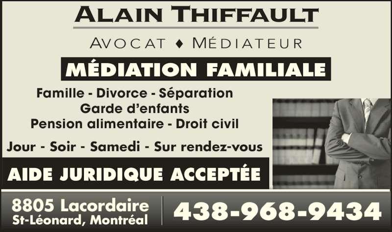 Alain Thiffault (514-494-4394) - Annonce illustrée======= - Famille - Divorce - Séparation Garde d'enfants Pension alimentaire - Droit civil AVO C AT MÉ D I AT EU R MÉDIATION FAMILIALE 8805 Lacordaire St-Léonard, Montréal 438-968-9434 Jour - Soir - Samedi - Sur rendez-vous AIDE JURIDIQUE ACCEPTÉE