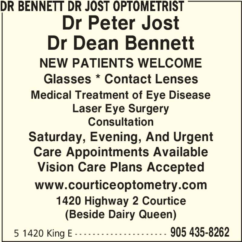 Drs Bennett Jost Optometrist (905-435-8262) - Display Ad - DR BENNETT DR JOST OPTOMETRIST 5 1420 King E - - - - - - - - - - - - - - - - - - - - - 905 435-8262 Medical Treatment of Eye Disease Laser Eye Surgery Consultation www.courticeoptometry.com NEW PATIENTS WELCOME Glasses * Contact Lenses Saturday, Evening, And Urgent Care Appointments Available Vision Care Plans Accepted 1420 Highway 2 Courtice (Beside Dairy Queen) Dr Peter Jost Dr Dean Bennett