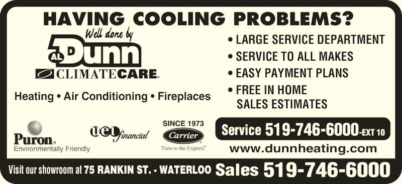 Dunn Al Heating & Air Conditioning (519-746-6000) - Display Ad - Heating • Air Conditioning • Fireplaces • LARGE SERVICE DEPARTMENT • SERVICE TO ALL MAKES • EASY PAYMENT PLANS • FREE IN HOME    SALES ESTIMATES www.dunnheating.com HAVING COOLING PROBLEMS?  Turn to the Experts.SMEnvironmentally Friendly 519-746-6000 519-746-6000-EXT 10Service SalesVisit our showroom at 75 RANKIN ST. - WATERLOO