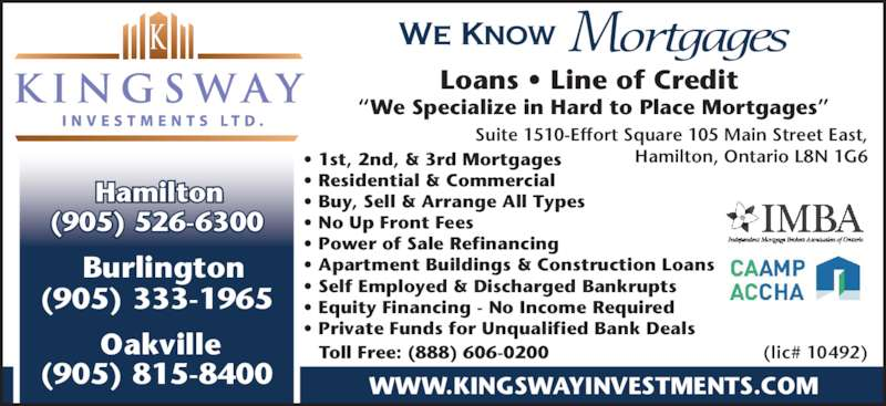 "Kingsway Investment Ltd (905-526-6300) - Display Ad - (905) 815-8400 Burlington (905) 333-1965 WWW.KINGSWAYINVESTMENTS.COM We Know Mortgages • 1st, 2nd, & 3rd Mortgages • Residential & Commercial  • Buy, Sell & Arrange All Types  • No Up Front Fees  • Power of Sale Refinancing  • Apartment Buildings & Construction Loans  • Self Employed & Discharged Bankrupts  • Equity Financing - No Income Required  • Private Funds for Unqualified Bank Deals  Loans • Line of Credit  ""We Specialize in Hard to Place Mortgages"" Toll Free: (888) 606-0200 Suite 1510-Effort Square 105 Main Street East, Hamilton, Ontario L8N 1G6 (lic# 10492) Hamilton (905) 526-6300 Oakville"