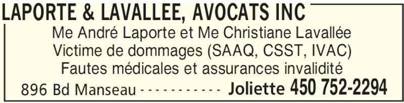 Laporte & Lavallée (4507522294) - Annonce illustrée======= - LAPORTE & LAVALLEE, AVOCATS INC 896 Bd Manseau Joliette 450 752-2294- - - - - - - - - - - Me André Laporte et Me Christiane Lavallée Victime de dommages (SAAQ, CSST, IVAC) Fautes médicales et assurances invalidité