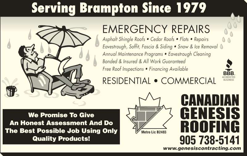 Canadian Genesis Roofing (905-738-5141) - Display Ad - RESIDENTIAL • COMMERCIAL EMERGENCY REPAIRS www.genesiscontracting.com Metro Lic B2483 905 738-5141 Serving Brampton Since 1979 We Promise To Give An Honest Assessment And Do The Best Possible Job Using Only Quality Products! Asphalt Shingle Roofs • Cedar Roofs • Flats • Repairs Eavestrough, Soffit, Fascia & Siding • Snow & Ice Removal  Annual Maintenance Programs • Eavestrough Cleaning Bonded & Insured & All Work Guaranteed Free Roof Inspections • Financing Available