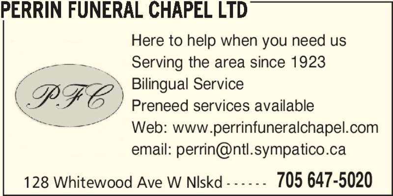 Perrin Funeral Chapel Ltd (705-647-5020) - Display Ad - 128 Whitewood Ave W Nlskd - - - - - - 705 647-5020 PERRIN FUNERAL CHAPEL LTD Here to help when you need us Serving the area since 1923 Bilingual Service Preneed services available Web: www.perrinfuneralchapel.com
