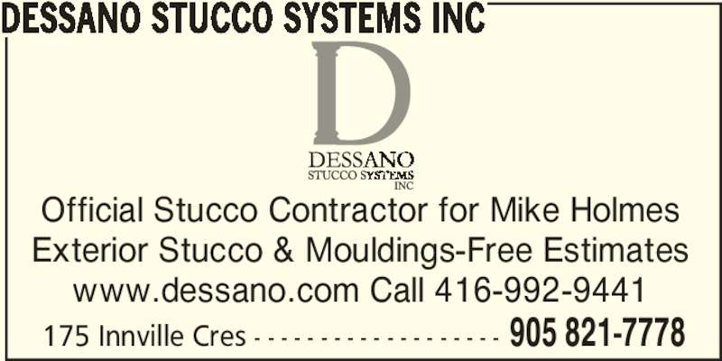 Dessano Stucco Systems Inc (905-821-7778) - Display Ad - Official Stucco Contractor for Mike Holmes Exterior Stucco & Mouldings-Free Estimates www.dessano.com Call 416-992-9441 175 Innville Cres - - - - - - - - - - - - - - - - - - - 905 821-7778 DESSANO STUCCO SYSTEMS INC