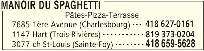 Restaurant Le Manoir (418-659-5628) - Annonce illustrée======= - Pâtes-Pizza-Terrasse MANOIR DU SPAGHETTI 7685 1ère Avenue (Charlesbourg) 418 627-0161- - - 1147 Hart (Trois-Rivières) 819 373-0204- - - - - - - - - - - 3077 ch St-Louis (Sainte-Foy) 418 659-5628- - - - - - - -