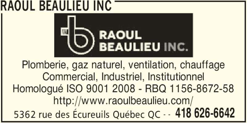 Raoul Beaulieu Inc (418-626-6642) - Annonce illustrée======= - RAOUL BEAULIEU INC 5362 rue des Écureuils Québec QC 418 626-6642- - Plomberie, gaz naturel, ventilation, chauffage Commercial, Industriel, Institutionnel Homologué ISO 9001 2008 - RBQ 1156-8672-58 http://www.raoulbeaulieu.com/