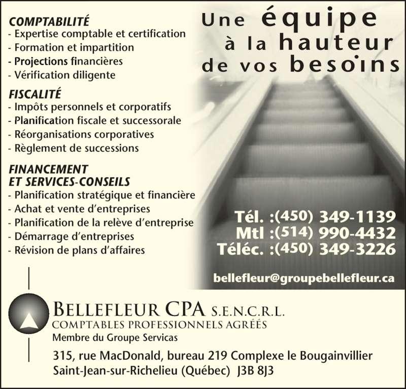 Bellefleur CPA S.E.N.C.R.L. (450-349-1139) - Annonce illustrée======= - COMPTABILITÉ FISCALITÉ Tél. : (450) 349-1139 COMPTABILITÉ Téléc. : (450) 349-3226 Mtl : (514) 990-4432 - Expertise comptable et certification - Formation et impartition - Projections financières - Vérification diligente FINANCEMENT ET SERVICES-CONSEILS - Planification stratégique et financière - Achat et vente d'entreprises - Planification de la relève d'entreprise - Démarrage d'entreprises - Révision de plans d'affaires 315, rue MacDonald, bureau 219 Complexe le Bougainvillier Saint-Jean-sur-Richelieu (Québec)  J3B 8J3 Membre du Groupe Servicas FISCALITÉ - Impôts personnels et corporatifs - Planification fiscale et successorale - Réorganisations corporatives - Règlement de successions BELLEFLEUR CPA S.E.N.C.R.L. COMPTABLES PROFESSIONnELS AGRÉÉS