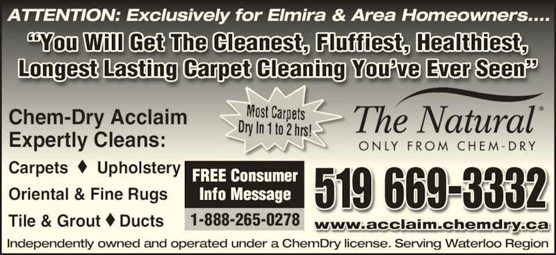 "Chem-Dry Acclaim (519-669-3332) - Display Ad - Dry In 1 to 2 hrs! 519 669-3332 www.acclaim.chemdry.ca Independently owned and operated under a ChemDry license. Serving Waterloo Region ATTENTION: Exclusively for Elmira & Area Homeowners.... ""You Will Get The Cleanest, Fluffiest, Healthiest, Longest Lasting Carpet Cleaning You've Ever Seen"" Chem-Dry Acclaim  Expertly Cleans: Carpets  ◆  Upholstery   Oriental & Fine Rugs Tile & Grout ◆ Ducts FREE Consumer Info Message 1-888-265-0278"