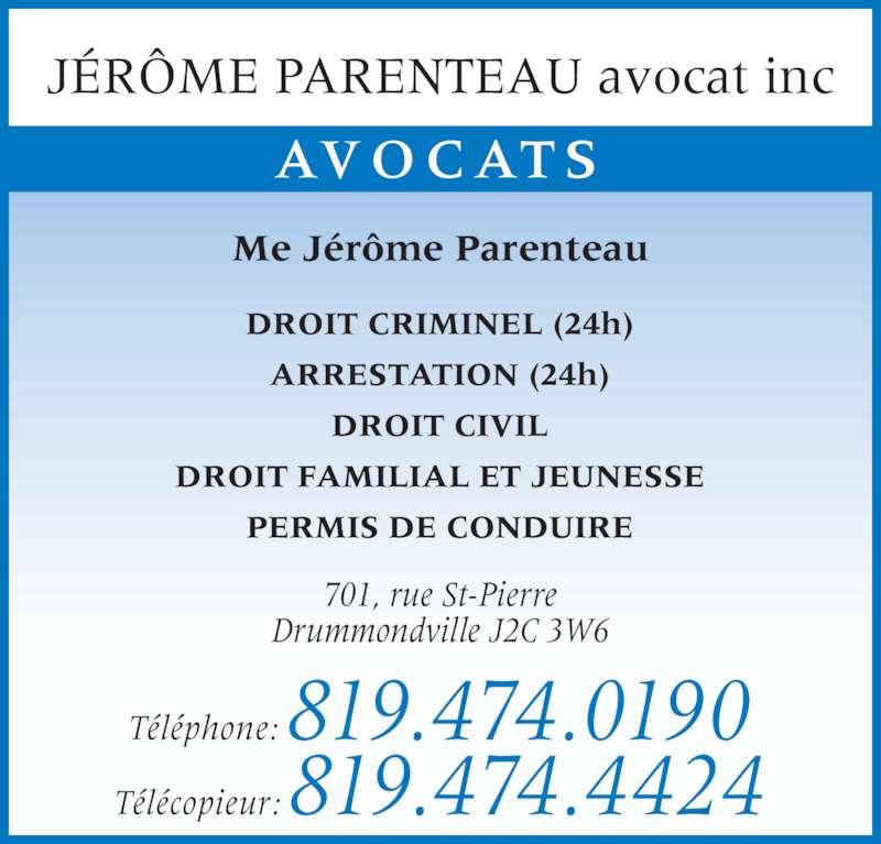 Jérôme Parenteau (819-474-0190) - Annonce illustrée======= - JÉRÔME PARENTEAU avocat inc AVOCATS DROIT CRIMINEL (24h) ARRESTATION (24h) DROIT CIVIL DROIT FAMILIAL ET JEUNESSE PERMIS DE CONDUIRE Me Jérôme Parenteau Téléphone: 819.474.0190 Télécopieur: 819.474.4424 701, rue St-Pierre Drummondville J2C 3W6