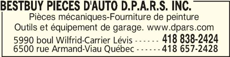 Bestbuy Pièces d'auto D.P.A.R.S.inc. (418-838-2424) - Annonce illustrée======= - BESTBUY PIECES D'AUTO D.P.A.R.S. INC. Pièces mécaniques-Fourniture de peinture Outils et équipement de garage. www.dpars.com 5990 boul Wilfrid-Carrier Lévis - - - - - - 418 838-2424 6500 rue Armand-Viau Québec - - - - - - 418 657-2428
