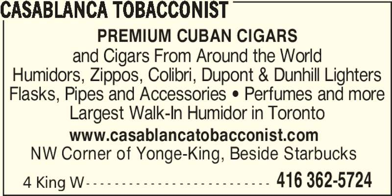 Casablanca Tobacconist (416-362-5724) - Display Ad - 4 King W- - - - - - - - - - - - - - - - - - - - - - - - - - 416 362-5724 CASABLANCA TOBACCONIST PREMIUM CUBAN CIGARS www.casablancatobacconist.com NW Corner of Yonge-King, Beside Starbucks and Cigars From Around the World Humidors, Zippos, Colibri, Dupont & Dunhill Lighters Flasks, Pipes and Accessories ' Perfumes and more Largest Walk-In Humidor in Toronto