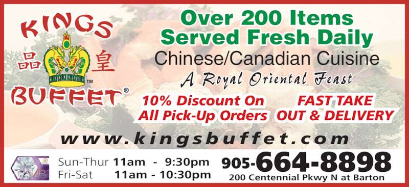 Kings Buffet (905-664-8898) - Display Ad - w w w. k i n g s b u f f e t . c o m   905-664-8898 200 Centennial Pkwy N at Barton A Royal  Ori en ta l  Feas t Over 200 Items Served Fresh Daily Sun-Thur 11am  -  9:30pm Fri-Sat      11am - 10:30pm Chinese/Canadian Cuisine