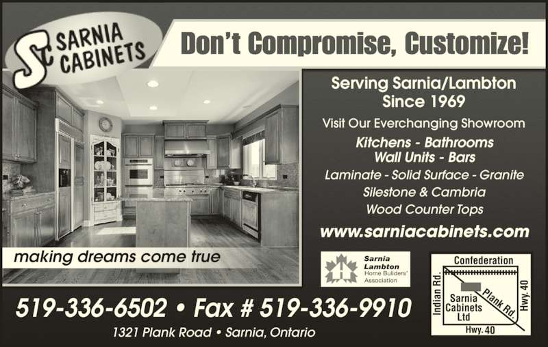Sarnia Cabinets Ltd (519-336-6502) - Display Ad - Don't Compromise, Customize! Serving Sarnia/Lambton Since 1969 www.sarniacabinets.com Visit Our Everchanging Showroom Kitchens - Bathrooms Wall Units - Bars Laminate - Solid Surface - Granite Silestone & Cambria Wood Counter Tops 1321 Plank Road • Sarnia, Ontario 519-336-6502 • Fax # 519-336-9910 making dreams come true