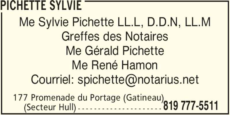 Sylvie Pichette (819-777-5511) - Annonce illustrée======= - PICHETTE SYLVIE 177 Promenade du Portage (Gatineau)  819 777-5511(Secteur Hull) - - - - - - - - - - - - - - - - - - - - - Me Sylvie Pichette LL.L, D.D.N, LL.M Greffes des Notaires Me Gérald Pichette Me René Hamon