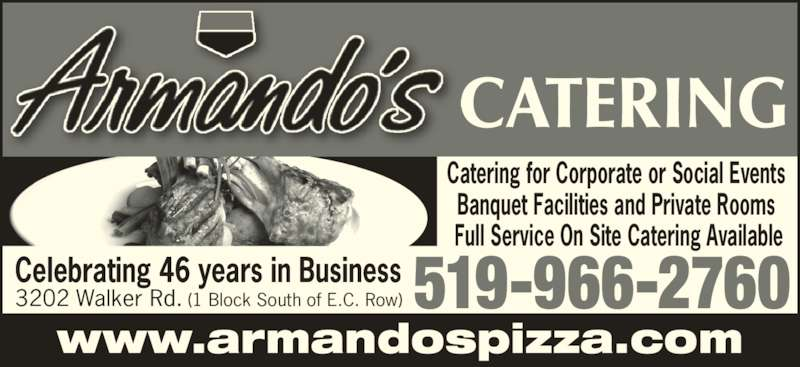 Armando's Pizza (519-966-2760) - Display Ad - 3202 Walker Rd. (1 Block South of E.C. Row) 519-966-2760Celebrating 46 years in Business Catering for Corporate or Social Events  Banquet Facilities and Private Rooms  Full Service On Site Catering Available www.armandospizza.com CATERING