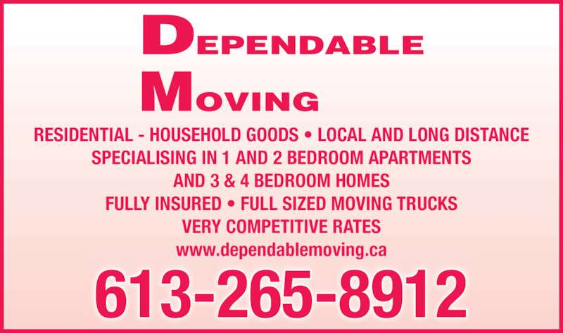 Dependable Moving (613-265-8912) - Display Ad - RESIDENTIAL - HOUSEHOLD GOODS • LOCAL AND LONG DISTANCE SPECIALISING IN 1 AND 2 BEDROOM APARTMENTS AND 3 & 4 BEDROOM HOMES FULLY INSURED • FULL SIZED MOVING TRUCKS VERY COMPETITIVE RATES www.dependablemoving.ca DEPENDABLE MOVING 613-265-8912