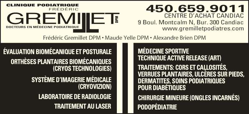 Clinique Podiatrique Frédéric Gremillet DPM (450-659-9011) - Annonce illustrée======= - MÉDECINE SPORTIVE TECHNIQUE ACTIVE RELEASE (ART)  TRAITEMENTS: CORS ET CALLOSITÉS, VERRUES PLANTAIRES, ULCÈRES SUR PIEDS, DERMATITES, SOINS PODIATRIQUES POUR DIABÉTIQUES PODOPÉDIATRIE ÉVALUATION BIOMÉCANIQUE ET POSTURALE ORTHÈSES PLANTAIRES BIOMÉCANIQUES (CRYOS TECHNOLOGIES) SYSTÈME D'IMAGERIE MÉDICALE (CRYOVIZION) LABORATOIRE DE RADIOLOGIE TRAITEMENT AU LASER CENTRE D'ACHAT CANDIAC 9 Boul. Montcalm N, Bur. 300 Candiac 450.659.9011 www.gremilletpodiatres.com Frédéric Gremillet DPM • Maude Yelle DPM • Alexandre Brien DPM DP MGREMIllET FRÉDÉRIC DOCTEURS EN MÉDECINE PODIATRIQUE CLINIQUE PODIATRIQUE CHIRURGIE MINEURE (ONGLES INCARNÉS)