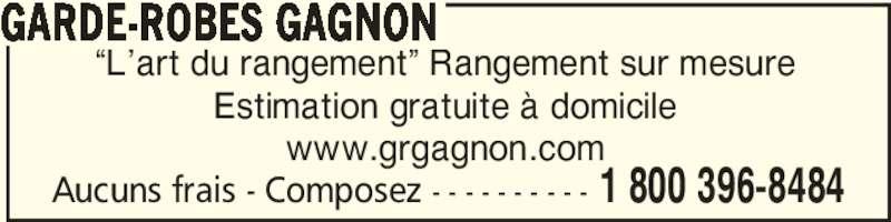"""Garde-Robes Gagnon (1-800-396-8484) - Annonce illustrée======= - Aucuns frais - Composez - - - - - - - - - - 1 800 396-8484 """"L'art du rangement"""" Rangement sur mesure Estimation gratuite à domicile www.grgagnon.com GARDE-ROBES GAGNON"""