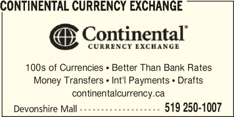Continental Currency Exchange (5192501007) - Display Ad - 519 250-1007 CONTINENTAL CURRENCY EXCHANGE 100s of Currencies π Better Than Bank Rates Money Transfers π Int'l Payments π Drafts continentalcurrency.ca Devonshire Mall - - - - - - - - - - - - - - - - - - - 519 250-1007 CONTINENTAL CURRENCY EXCHANGE 100s of Currencies π Better Than Bank Rates Money Transfers π Int'l Payments π Drafts continentalcurrency.ca Devonshire Mall - - - - - - - - - - - - - - - - - - -
