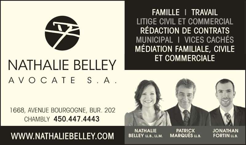 Nathalie Belley Avocate s.a. (450-447-4443) - Annonce illustrée======= - NATHALIE  BELLEY LL.B., LL.M.  PATRICK  MARQUÈS LL.B. JONATHAN  FORTIN LL.B. FAMILLE  I  TRAVAIL LITIGE CIVIL ET COMMERCIAL RÉDACTION DE CONTRATS MUNICIPAL  I  VICES CACHÉS MÉDIATION FAMILIALE, CIVILE ET COMMERCIALE 1668, AVENUE BOURGOGNE, BUR. 202 CHAMBLY  450.447.4443 WWW.NATHALIEBELLEY.COM