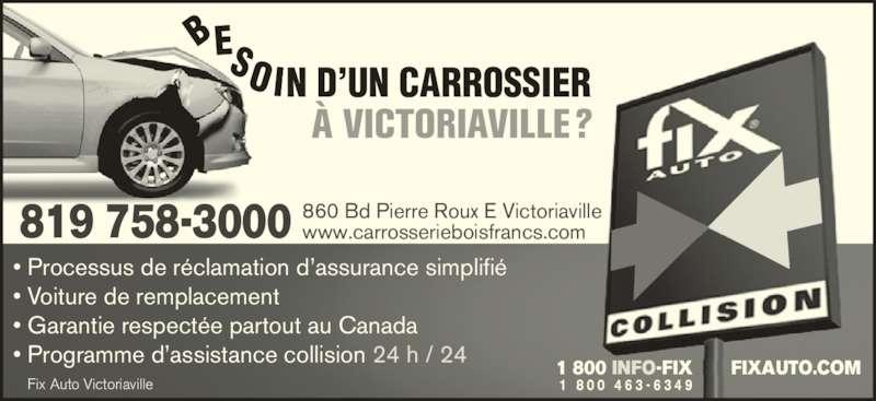 Fix Auto Victoriaville (819-758-3000) - Annonce illustrée======= - Fix Auto Victoriaville N D'UN CARROSSIER • Processus de réclamation d'assurance simplifié • Voiture de remplacement • Garantie respectée partout au Canada • Programme d'assistance collision 24 h / 24 1 800 INFO-FIX       FIXAUTO.COM À VICTORIAVILLE? BES IO 819 758-3000 860 Bd Pierre Roux E Victoriavillewww.carrosserieboisfrancs.com