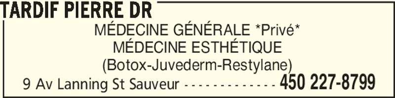Tardif Pierre DR (450-227-8799) - Annonce illustrée======= - MÉDECINE GÉNÉRALE *Privé* (Botox-Juvederm-Restylane) 450 227-87999 Av Lanning St Sauveur - - - - - - - - - - - - - TARDIF PIERRE DR MÉDECINE ESTHÉTIQUE