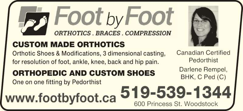 Foot By Foot Inc (519-539-1344) - Display Ad - www.footbyfoot.ca Canadian Certified Pedorthist Darlene Rempel, BHK, C Ped (C) CUSTOM MADE ORTHOTICS Orthotic Shoes & Modifications, 3 dimensional casting, for resolution of foot, ankle, knee, back and hip pain. ORTHOPEDIC AND CUSTOM SHOES One on one fitting by Pedorthist 519-539-1344 600 Princess St. Woodstock