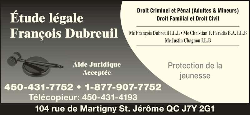 Étude Légale Francois Dubreuil (450-431-7752) - Annonce illustrée======= - 104 rue de Martigny St. Jérôme QC J7Y 2G1 Aide Juridique Acceptée 450-431-7752 • 1-877-907-7752 Télécopieur: 450-431-4193 Droit Criminel et Pénal (Adultes & Mineurs) Droit Familial et Droit Civil Protection de la jeunesse Me François Dubreuil LL.L • Me Christian F. Paradis B.A. LL.B Me Justin Chagnon LL.B Étude légale François Dubreuil