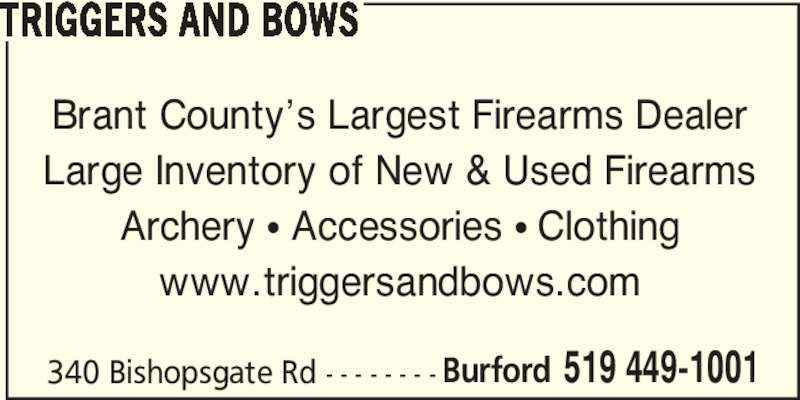 Triggers And Bows (519-449-1001) - Display Ad - TRIGGERS AND BOWS Brant County's Largest Firearms Dealer Large Inventory of New & Used Firearms Archery π Accessories π Clothing www.triggersandbows.com 340 Bishopsgate Rd - - - - - - - - Burford 519 449-1001