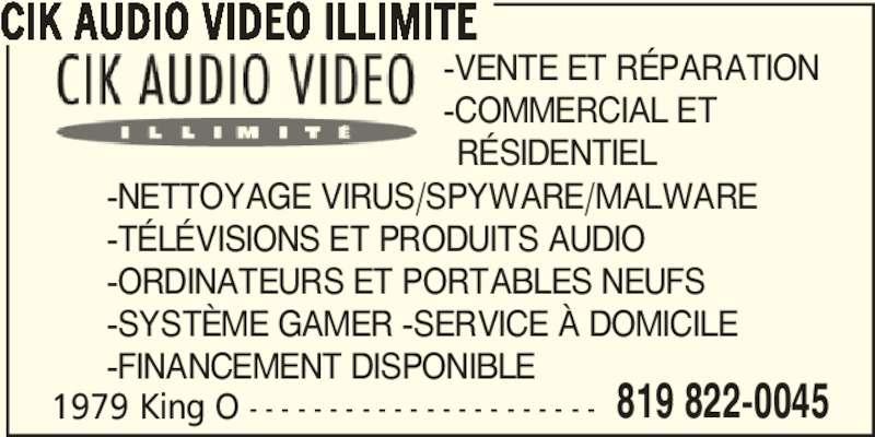 CIK Audio Video Unlimited (819-822-0045) - Annonce illustrée======= - 1979 King O - - - - - - - - - - - - - - - - - - - - - - 819 822-0045 CIK AUDIO VIDEO ILLIMITE -VENTE ET RÉPARATION -COMMERCIAL ET   RÉSIDENTIEL -NETTOYAGE VIRUS/SPYWARE/MALWARE -TÉLÉVISIONS ET PRODUITS AUDIO -ORDINATEURS ET PORTABLES NEUFS -SYSTÈME GAMER -SERVICE À DOMICILE -FINANCEMENT DISPONIBLE