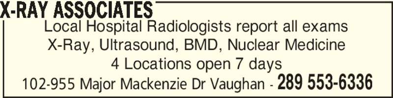 X-Ray Associates (289-553-6336) - Display Ad - 102-955 Major Mackenzie Dr Vaughan - 289 553-6336 Local Hospital Radiologists report all exams X-Ray, Ultrasound, BMD, Nuclear Medicine 4 Locations open 7 days X-RAY ASSOCIATES