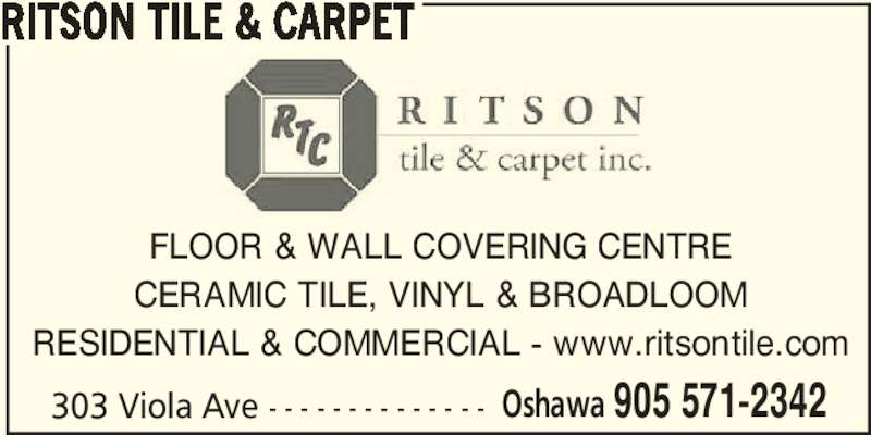 Ritson Tile & Carpet (905-571-2342) - Display Ad - RITSON TILE & CARPET FLOOR & WALL COVERING CENTRE CERAMIC TILE, VINYL & BROADLOOM RESIDENTIAL & COMMERCIAL - www.ritsontile.com 303 Viola Ave - - - - - - - - - - - - - - Oshawa 905 571-2342 RITSON TILE & CARPET FLOOR & WALL COVERING CENTRE CERAMIC TILE, VINYL & BROADLOOM RESIDENTIAL & COMMERCIAL - www.ritsontile.com 303 Viola Ave - - - - - - - - - - - - - - Oshawa 905 571-2342