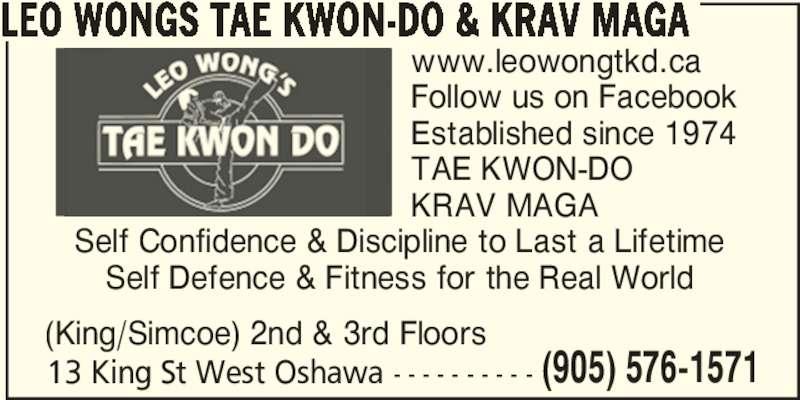 Leo Wongs Tae Kwon-Do & Krav Maga (905-576-1571) - Display Ad - LEO WONGS TAE KWON-DO & KRAV MAGA 13 King St West Oshawa - - - - - - - - - - (905) 576-1571 www.leowongtkd.ca Follow us on Facebook Established since 1974 TAE KWON-DO KRAV MAGA (King/Simcoe) 2nd & 3rd Floors Self Confidence & Discipline to Last a Lifetime Self Defence & Fitness for the Real World