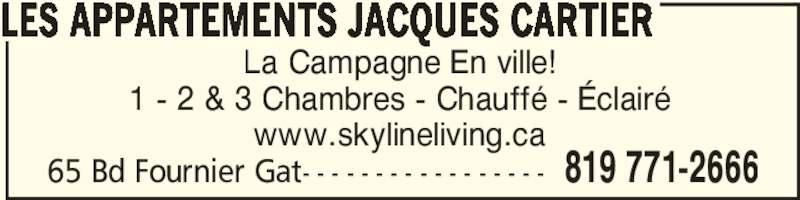 Skyline Living (819-771-2666) - Annonce illustrée======= - 65 Bd Fournier Gat- - - - - - - - - - - - - - - - - 819 771-2666 LES APPARTEMENTS JACQUES CARTIER La Campagne En ville! 1 - 2 & 3 Chambres - Chauffé - Éclairé www.skylineliving.ca
