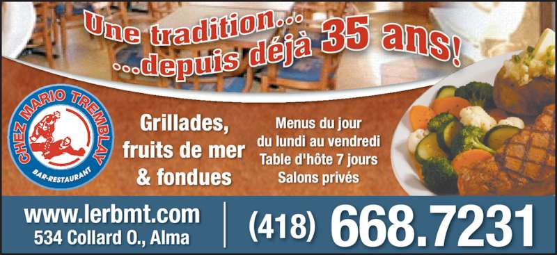 Brasserie Mario Tremblay (418-668-7231) - Annonce illustrée======= - (418) 668.7231www.lerbmt.com Grillades, & fondues Menus du jour du lundi au vendredi Table d'hôte 7 jours Salons privés 534 Collard O., Alma fruits de mer