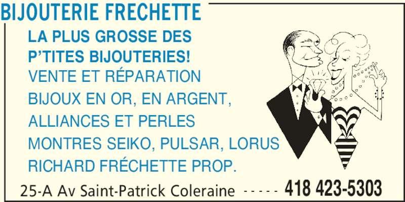 Bijouterie Fréchette (418-423-5303) - Annonce illustrée======= - BIJOUTERIE FRECHETTE 25-A Av Saint-Patrick Coleraine 418 423-5303- - - - - LA PLUS GROSSE DES P'TITES BIJOUTERIES! VENTE ET RÉPARATION ALLIANCES ET PERLES MONTRES SEIKO, PULSAR, LORUS RICHARD FRÉCHETTE PROP. BIJOUX EN OR, EN ARGENT,