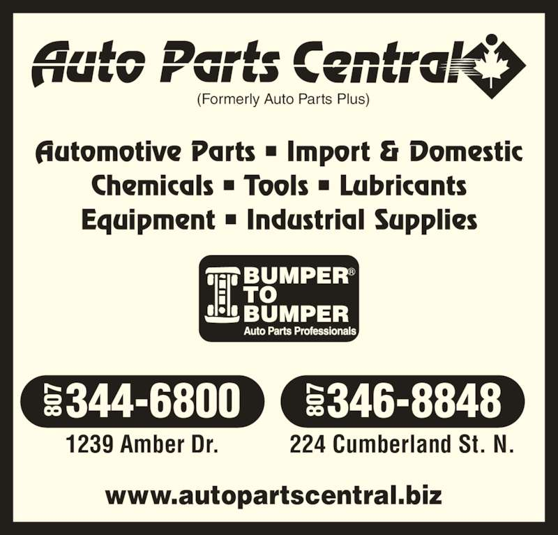 Auto Parts Central (807-344-6800) - Display Ad - (Formerly Auto Parts Plus) Automotive Parts • Import & Domestic Chemicals • Tools • Lubricants Equipment • Industrial Supplies 1239 Amber Dr. 224 Cumberland St. N. www.autopartscentral.biz 344-6800 346-8848807807 807807