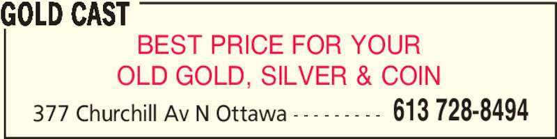 Gold Cast (613-728-8494) - Display Ad - OLD GOLD, SILVER & COIN GOLD CAST 377 Churchill Av N Ottawa - - - - - - - - - 613 728-8494 BEST PRICE FOR YOUR