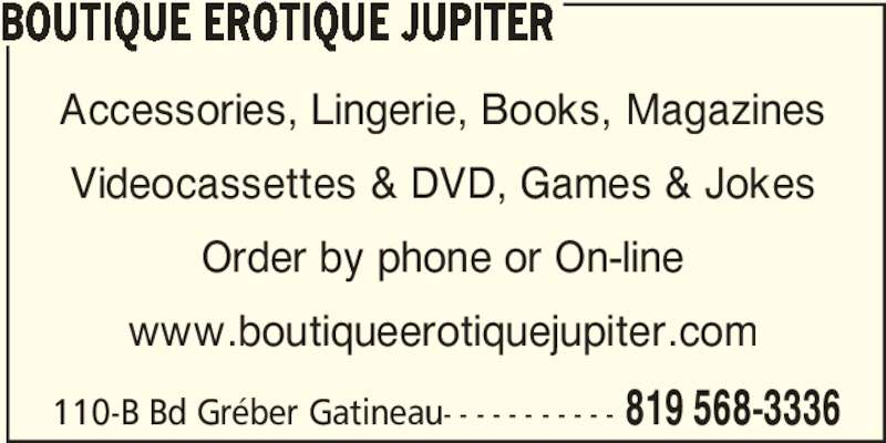 Boutique Erotique Jupiter (819-568-3336) - Display Ad - 110-B Bd Gréber Gatineau- - - - - - - - - - - 819 568-3336 BOUTIQUE EROTIQUE JUPITER Accessories, Lingerie, Books, Magazines Videocassettes & DVD, Games & Jokes Order by phone or On-line www.boutiqueerotiquejupiter.com